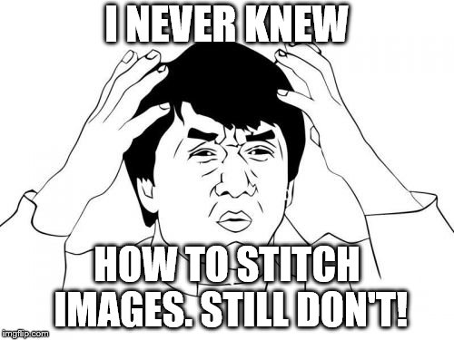 Jackie Chan WTF Meme | I NEVER KNEW HOW TO STITCH IMAGES. STILL DON'T! | image tagged in memes,jackie chan wtf | made w/ Imgflip meme maker