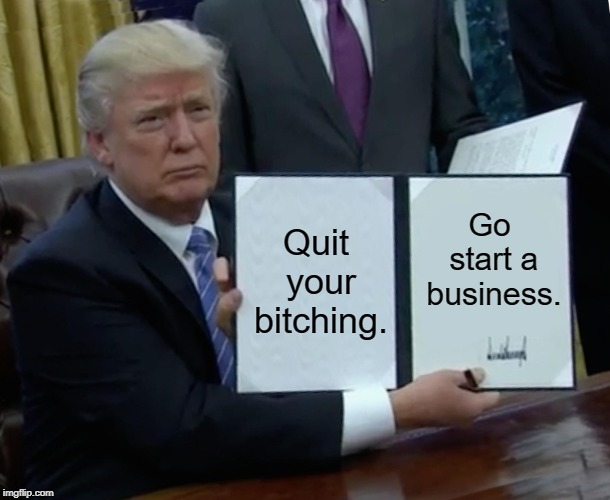 Trump Bill Signing Meme | Quit your b**ching. Go start a business. | image tagged in memes,trump bill signing | made w/ Imgflip meme maker