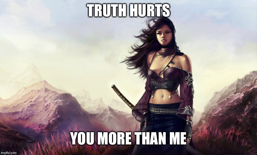 Warrior woman | TRUTH HURTS YOU MORE THAN ME | image tagged in warrior woman | made w/ Imgflip meme maker