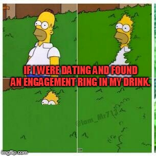 Homer hides | IF I WERE DATING AND FOUND AN ENGAGEMENT RING IN MY DRINK. | image tagged in homer hides | made w/ Imgflip meme maker