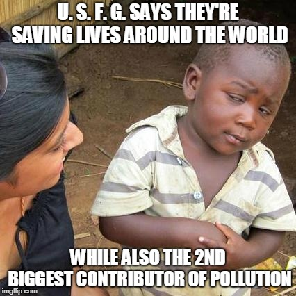 pollution | U. S. F. G. SAYS THEY'RE SAVING LIVES AROUND THE WORLD WHILE ALSO THE 2ND BIGGEST CONTRIBUTOR OF POLLUTION | image tagged in memes,politics,pollution | made w/ Imgflip meme maker