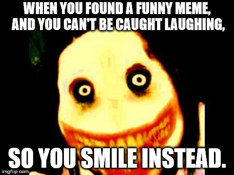 Jeff the killer | WHEN YOU FOUND A FUNNY MEME, AND YOU CAN'T BE CAUGHT LAUGHING, SO YOU SMILE INSTEAD. | image tagged in jeff the killer | made w/ Imgflip meme maker