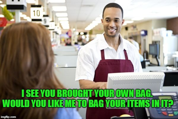 Grocery stores be like | I SEE YOU BROUGHT YOUR OWN BAG. WOULD YOU LIKE ME TO BAG YOUR ITEMS IN IT? | image tagged in grocery stores be like | made w/ Imgflip meme maker