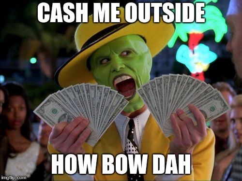 Bet you never would've thought of this. | CASH ME OUTSIDE HOW BOW DAH | image tagged in memes,money money,the mask,cash me ousside how bow dah,cash me outside | made w/ Imgflip meme maker