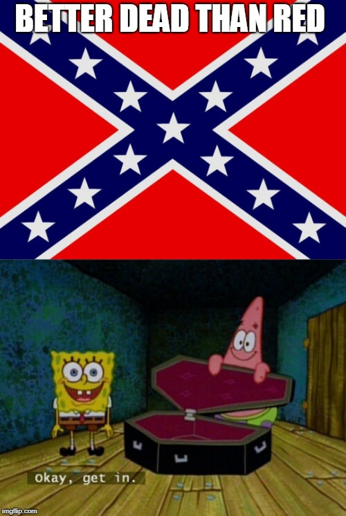 BETTER DEAD THAN RED | image tagged in spongebob coffin | made w/ Imgflip meme maker