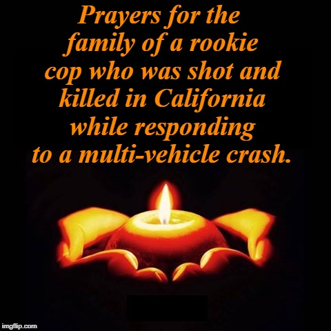 Investigators are considering the incident an ambush!  DO NOT upvote this meme! |  Prayers for the family of a rookie cop who was shot and killed in California while responding to a multi-vehicle crash. | image tagged in candle,prayers,smh,uncivilized | made w/ Imgflip meme maker