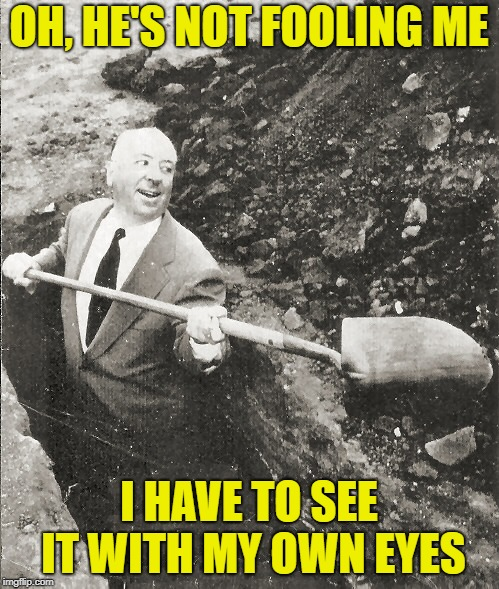 Hitchcock Digging Grave | OH, HE'S NOT FOOLING ME I HAVE TO SEE IT WITH MY OWN EYES | image tagged in hitchcock digging grave | made w/ Imgflip meme maker