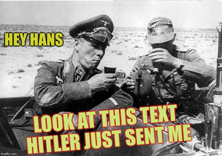 Army week Jan 9th-16th (A NikoBellic Event) | HEY HANS LOOK AT THIS TEXT HITLER JUST SENT ME | image tagged in rommel,afrika korps,army week,sillyness | made w/ Imgflip meme maker