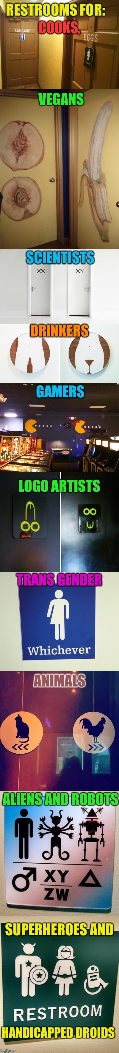 Custom Public Restrooms |  RESTROOMS FOR:; COOKS, VEGANS; SCIENTISTS; DRINKERS; GAMERS; LOGO ARTISTS; TRANS GENDER; ANIMALS; ALIENS AND ROBOTS; SUPERHEROES AND; HANDICAPPED DROIDS | image tagged in public restrooms,bathroom humor,transgender bathroom,funny signs,long memes,funny memes | made w/ Imgflip meme maker