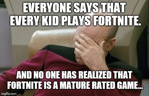 Captain Picard Facepalm Meme | EVERYONE SAYS THAT EVERY KID PLAYS FORTNITE. AND NO ONE HAS REALIZED THAT FORTNITE IS A MATURE RATED GAME... | image tagged in memes,captain picard facepalm | made w/ Imgflip meme maker