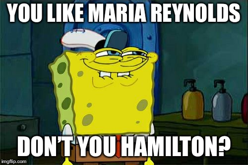 Dont You Squidward Meme | YOU LIKE MARIA REYNOLDS DON'T YOU HAMILTON? | image tagged in memes,dont you squidward | made w/ Imgflip meme maker