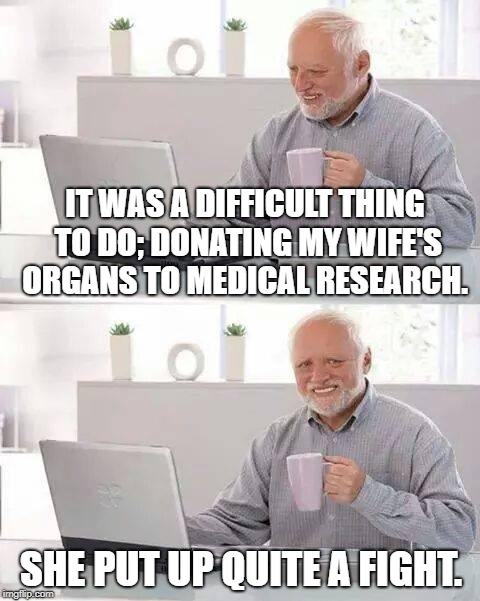 Hide the Pain Harold Meme | IT WAS A DIFFICULT THING TO DO; DONATING MY WIFE'S ORGANS TO MEDICAL RESEARCH. SHE PUT UP QUITE A FIGHT. | image tagged in memes,hide the pain harold | made w/ Imgflip meme maker