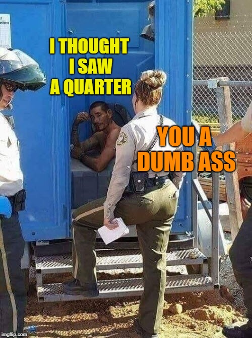 I THOUGHT I SAW A QUARTER YOU A DUMB ASS | made w/ Imgflip meme maker