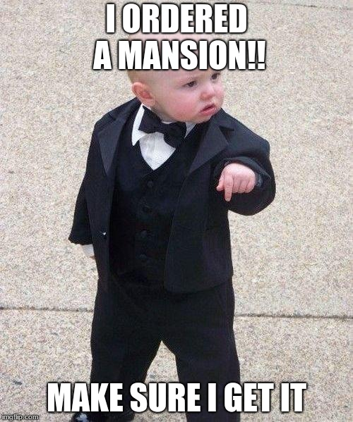 Godfather Baby | I ORDERED A MANSION!! MAKE SURE I GET IT | image tagged in godfather baby | made w/ Imgflip meme maker