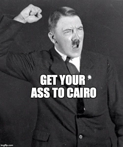 Angry Hitler | GET YOUR ASS TO CAIRO | image tagged in angry hitler | made w/ Imgflip meme maker