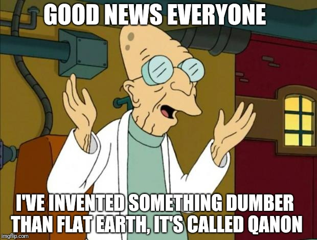 Professor Farnsworth Good News Everyone | GOOD NEWS EVERYONE I'VE INVENTED SOMETHING DUMBER THAN FLAT EARTH, IT'S CALLED QANON | image tagged in professor farnsworth good news everyone | made w/ Imgflip meme maker