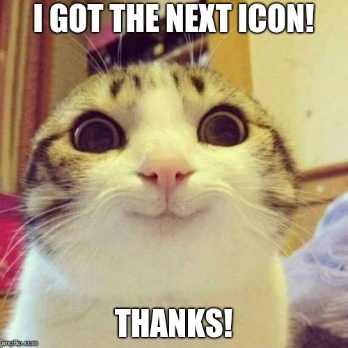 Smiling Cat Meme | I GOT THE NEXT ICON! THANKS! | image tagged in memes,smiling cat | made w/ Imgflip meme maker