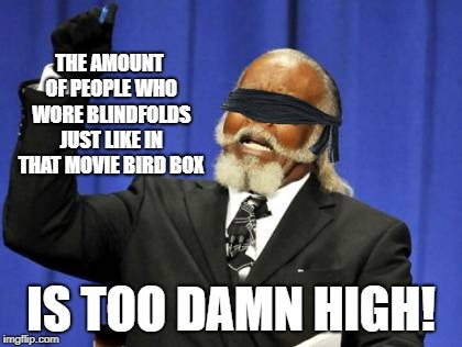 Too Damn High Meme | THE AMOUNT OF PEOPLE WHO WORE BLINDFOLDS JUST LIKE IN THAT MOVIE BIRD BOX IS TOO DAMN HIGH! | image tagged in memes,too damn high,bird box,blindfold | made w/ Imgflip meme maker