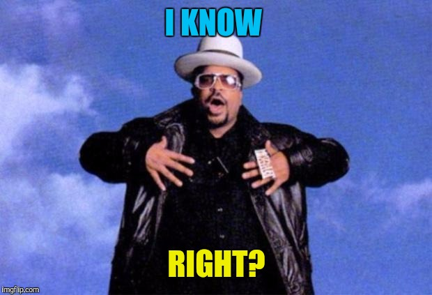sir mix a lot | I KNOW RIGHT? | image tagged in sir mix a lot | made w/ Imgflip meme maker