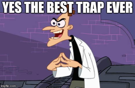 Doofenshmirtz | YES THE BEST TRAP EVER | image tagged in doofenshmirtz | made w/ Imgflip meme maker