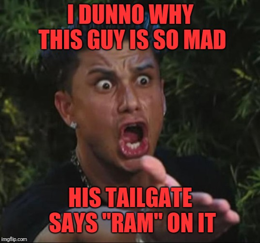 "DJ Pauly D Meme | I DUNNO WHY THIS GUY IS SO MAD HIS TAILGATE SAYS ""RAM"" ON IT 