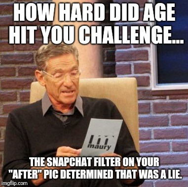 "Maury Lie Detector Meme | HOW HARD DID AGE HIT YOU CHALLENGE... THE SNAPCHAT FILTER ON YOUR ""AFTER"" PIC DETERMINED THAT WAS A LIE. 