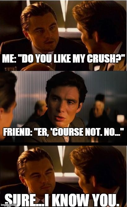 "Inception | ME: ""DO YOU LIKE MY CRUSH?"" FRIEND: ""ER, 'COURSE NOT. NO..."" SURE...I KNOW YOU. 