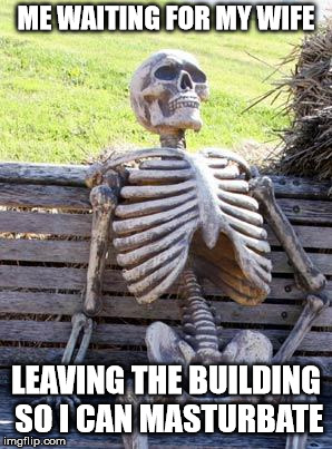 Waiting Skeleton Meme | ME WAITING FOR MY WIFE LEAVING THE BUILDING SO I CAN MASTURBATE | image tagged in memes,waiting skeleton | made w/ Imgflip meme maker