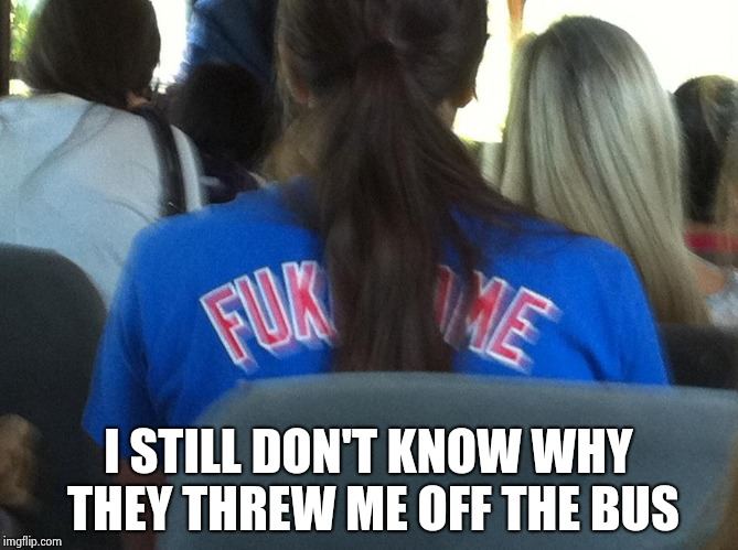A Chicago Cubs fan (Fukodome was a popular jersey) | I STILL DON'T KNOW WHY THEY THREW ME OFF THE BUS | image tagged in baseball,fun,funny names,wardrobe malfunction | made w/ Imgflip meme maker