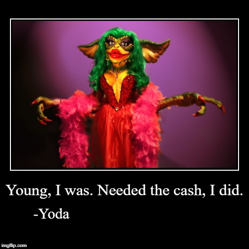 Young, I was. Needed the cash, I did. | -Yoda | image tagged in funny,demotivationals | made w/ Imgflip demotivational maker