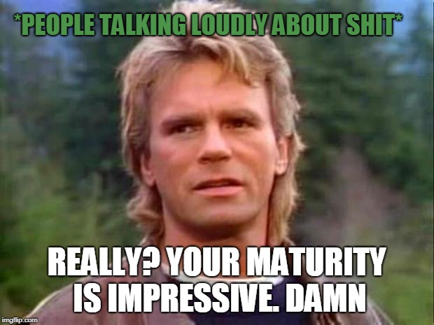 MacGyver | *PEOPLE TALKING LOUDLY ABOUT SHIT* REALLY? YOUR MATURITY IS IMPRESSIVE. DAMN | image tagged in macgyver | made w/ Imgflip meme maker