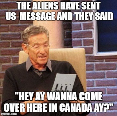 "Maury Lie Detector Meme |  THE ALIENS HAVE SENT US  MESSAGE AND THEY SAID; ""HEY AY WANNA COME OVER HERE IN CANADA AY?"" 