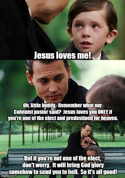Finding Neverland Meme | Jesus loves me! Oh, little buddy.  Remember what our Calvinist pastor said?  Jesus loves you ONLY if you're one of the elect and predestined | image tagged in memes,finding neverland | made w/ Imgflip meme maker