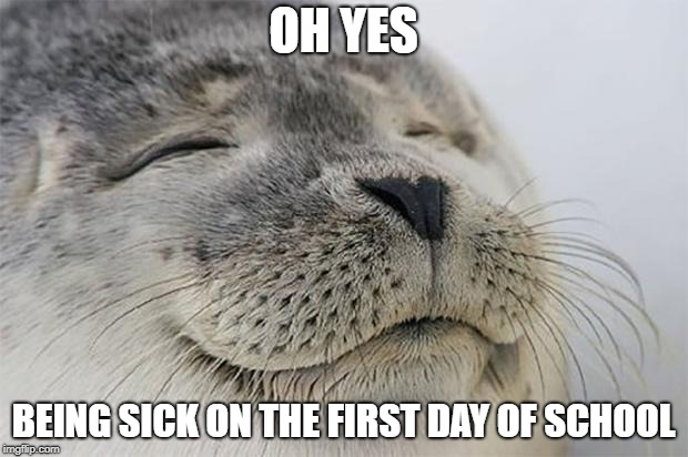 Satisfied Seal Meme | OH YES BEING SICK ON THE FIRST DAY OF SCHOOL | image tagged in memes,satisfied seal | made w/ Imgflip meme maker