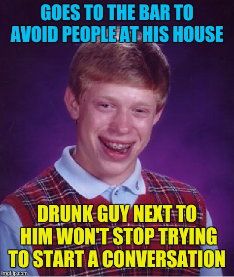 Bad Luck Brian Meme | GOES TO THE BAR TO AVOID PEOPLE AT HIS HOUSE DRUNK GUY NEXT TO HIM WON'T STOP TRYING TO START A CONVERSATION | image tagged in memes,bad luck brian,drinking,bar fight | made w/ Imgflip meme maker