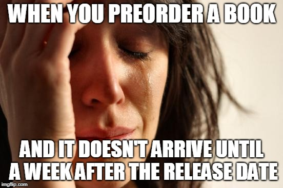 Readers Be Like | WHEN YOU PREORDER A BOOK AND IT DOESN'T ARRIVE UNTIL A WEEK AFTER THE RELEASE DATE | image tagged in memes,first world problems | made w/ Imgflip meme maker