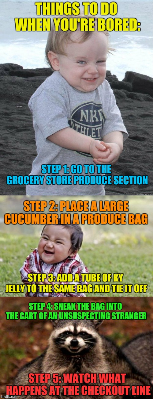 Best results come from older people and big macho guys! | THINGS TO DO WHEN YOU'RE BORED: STEP 5: WATCH WHAT HAPPENS AT THE CHECKOUT LINE STEP 1: GO TO THE GROCERY STORE PRODUCE SECTION STEP 2: PLAC | image tagged in memes,evil toddler,evil plotting raccoon,evil plotting baby | made w/ Imgflip meme maker