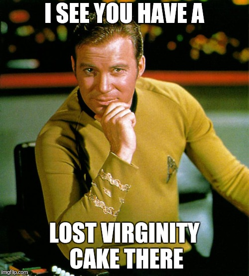 captain kirk | I SEE YOU HAVE A LOST VIRGINITY CAKE THERE | image tagged in captain kirk | made w/ Imgflip meme maker
