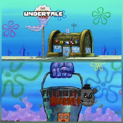 So true though | image tagged in memes,krusty krab vs chum bucket,undertale,five nights at freddys | made w/ Imgflip meme maker
