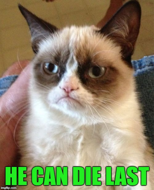 Grumpy Cat Meme | HE CAN DIE LAST | image tagged in memes,grumpy cat | made w/ Imgflip meme maker