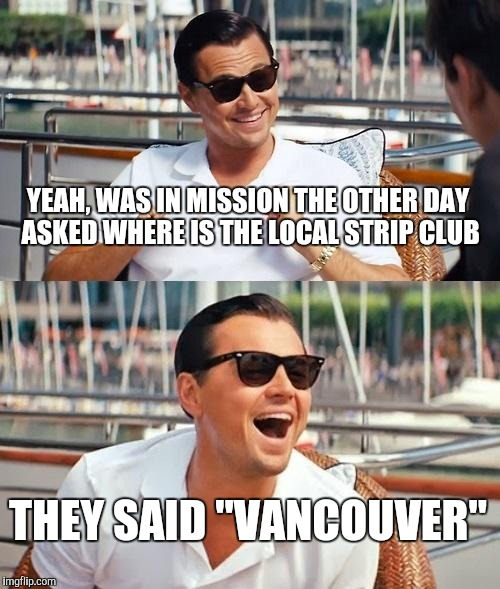 "Leonardo Dicaprio Wolf Of Wall Street Meme | YEAH, WAS IN MISSION THE OTHER DAY   ASKED WHERE IS THE LOCAL STRIP CLUB THEY SAID ""VANCOUVER"" 