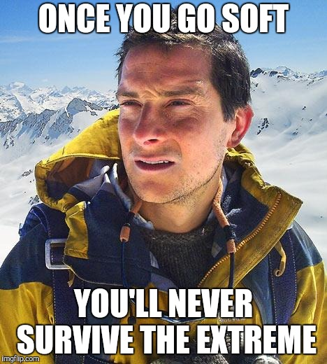 Bear Grylls Meme | ONCE YOU GO SOFT YOU'LL NEVER SURVIVE THE EXTREME | image tagged in memes,bear grylls | made w/ Imgflip meme maker