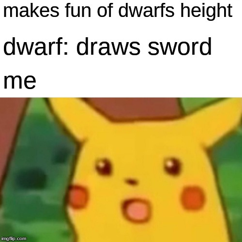 Surprised Pikachu Meme | makes fun of dwarfs height dwarf: draws sword me | image tagged in memes,surprised pikachu | made w/ Imgflip meme maker