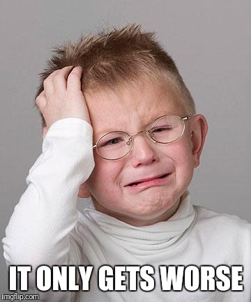 First World Problems Kid | IT ONLY GETS WORSE | image tagged in first world problems kid | made w/ Imgflip meme maker