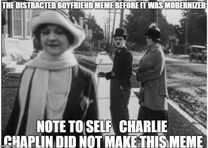 THE DISTRACTED BOYFRIEND MEME BEFORE IT WAS MODERNIZED NOTE TO SELF   CHARLIE CHAPLIN DID NOT MAKE THIS MEME | image tagged in charlie chaplin | made w/ Imgflip meme maker
