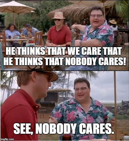 nobody cares that you think that nobody cares |  HE THINKS THAT WE CARE THAT HE THINKS THAT NOBODY CARES! SEE, NOBODY CARES. | image tagged in memes,see nobody cares,jerk,troll,buzzkill,hater | made w/ Imgflip meme maker