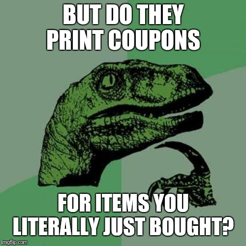 Philosoraptor Meme | BUT DO THEY PRINT COUPONS FOR ITEMS YOU LITERALLY JUST BOUGHT? | image tagged in memes,philosoraptor | made w/ Imgflip meme maker