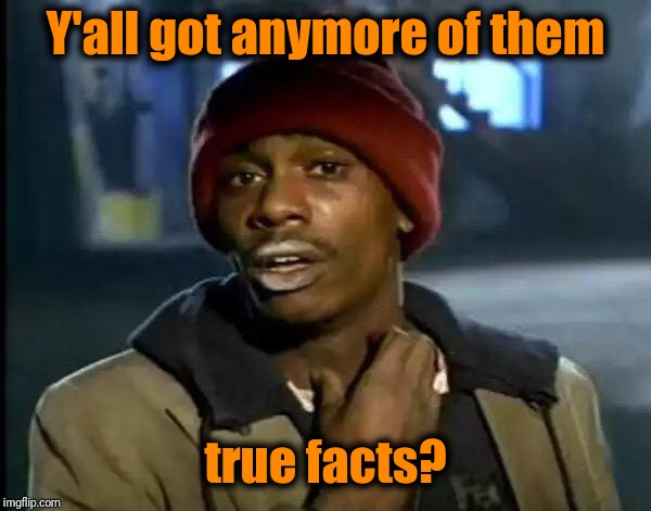 Y'all Got Any More Of That Meme | Y'all got anymore of them true facts? | image tagged in memes,y'all got any more of that | made w/ Imgflip meme maker