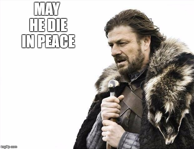 MAY HE DIE IN PEACE | image tagged in memes,brace yourselves x is coming | made w/ Imgflip meme maker