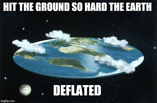 Flat Earth | HIT THE GROUND SO HARD THE EARTH DEFLATED | image tagged in flat earth | made w/ Imgflip meme maker